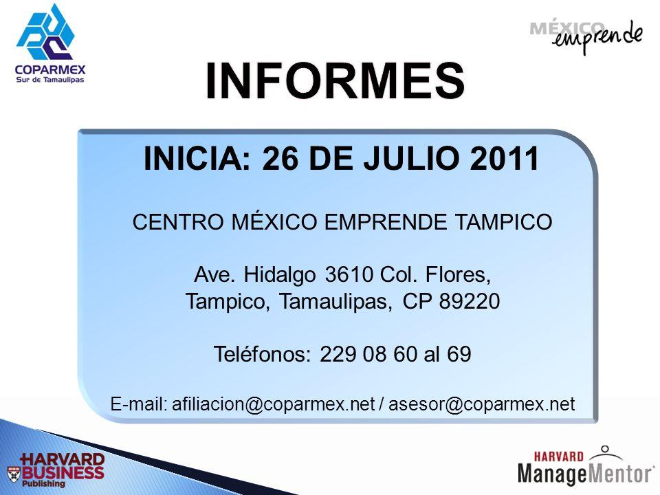 INICIA: 26 DE JULIO 2011 CENTRO MÉXICO EMPRENDE TAMPICO Ave. Hidalgo 3610 Col. Flores, Tampico, Tamaulipas, CP 89220 Teléfonos: 229 08 60 al 69 E-mail