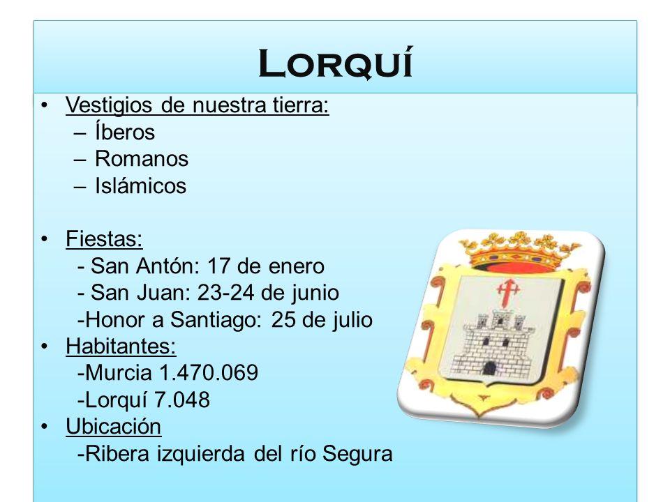 Lorquí Vestigios de nuestra tierra: –Íberos –Romanos –Islámicos Fiestas: - San Antón: 17 de enero - San Juan: 23-24 de junio -Honor a Santiago: 25 de
