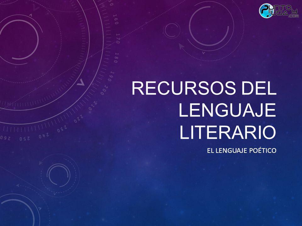 RECURSOS DEL LENGUAJE LITERARIO EL LENGUAJE POÉTICO