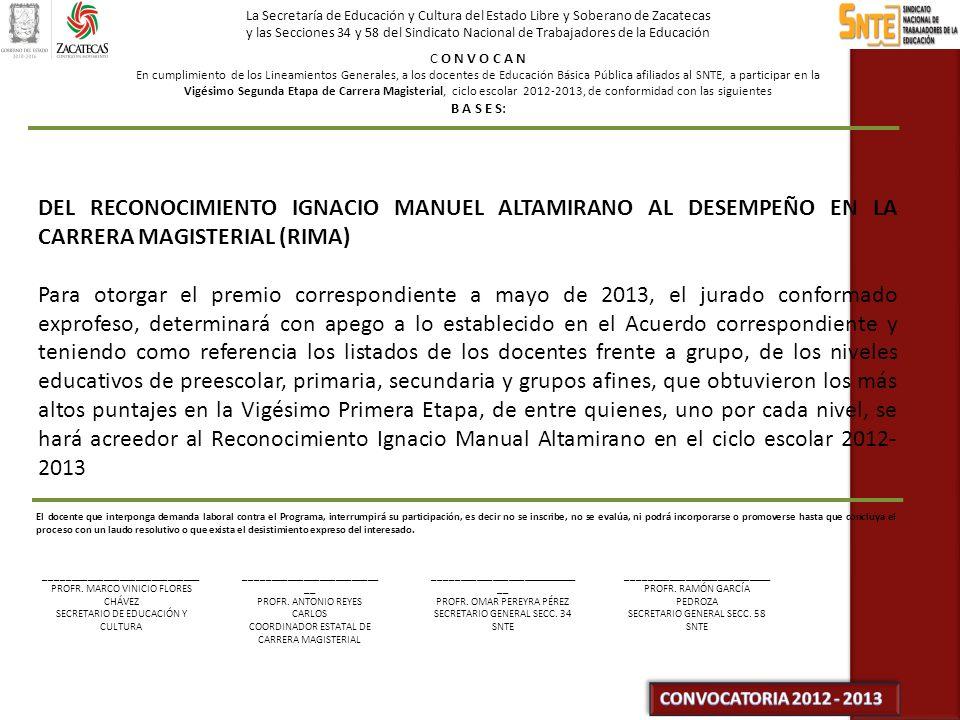 La Secretaría de Educación y Cultura del Estado Libre y Soberano de Zacatecas y las Secciones 34 y 58 del Sindicato Nacional de Trabajadores de la Educación C O N V O C A N En cumplimiento de los Lineamientos Generales, a los docentes de Educación Básica Pública afiliados al SNTE, a participar en la Vigésimo Segunda Etapa de Carrera Magisterial, ciclo escolar 2012-2013, de conformidad con las siguientes B A S E S: DEL RECONOCIMIENTO IGNACIO MANUEL ALTAMIRANO AL DESEMPEÑO EN LA CARRERA MAGISTERIAL (RIMA) Para otorgar el premio correspondiente a mayo de 2013, el jurado conformado exprofeso, determinará con apego a lo establecido en el Acuerdo correspondiente y teniendo como referencia los listados de los docentes frente a grupo, de los niveles educativos de preescolar, primaria, secundaria y grupos afines, que obtuvieron los más altos puntajes en la Vigésimo Primera Etapa, de entre quienes, uno por cada nivel, se hará acreedor al Reconocimiento Ignacio Manual Altamirano en el ciclo escolar 2012- 2013 El docente que interponga demanda laboral contra el Programa, interrumpirá su participación, es decir no se inscribe, no se evalúa, ni podrá incorporarse o promoverse hasta que concluya el proceso con un laudo resolutivo o que exista el desistimiento expreso del interesado.