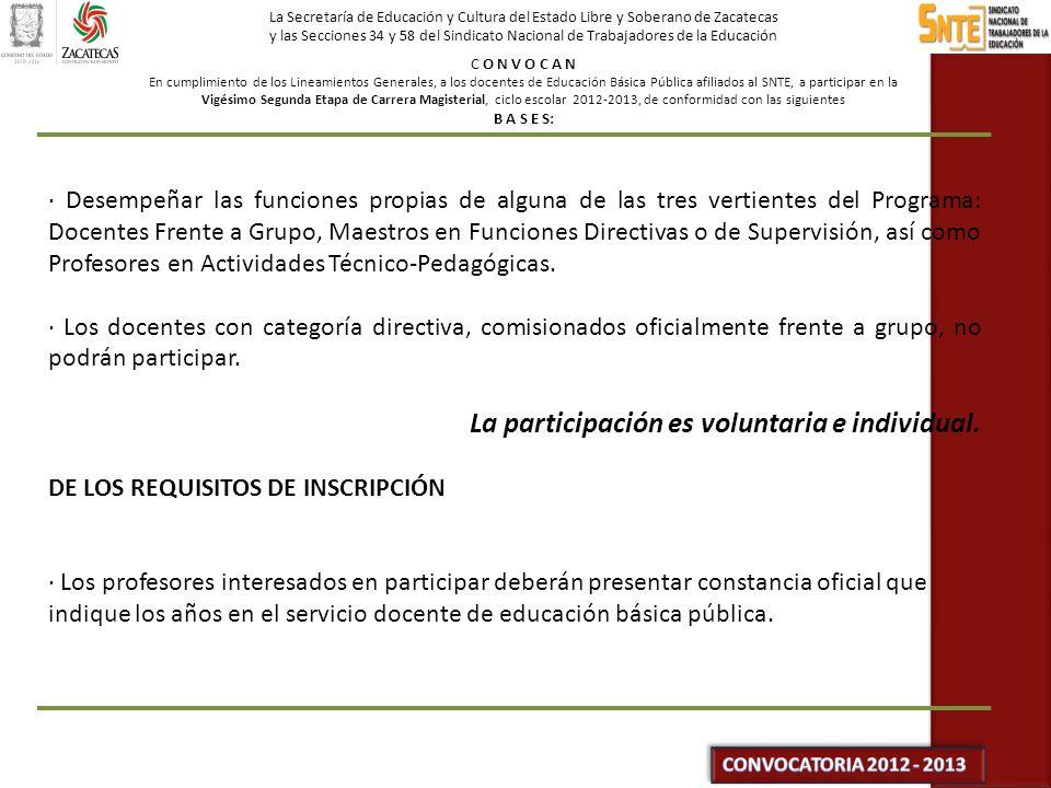 La Secretaría de Educación y Cultura del Estado Libre y Soberano de Zacatecas y las Secciones 34 y 58 del Sindicato Nacional de Trabajadores de la Educación C O N V O C A N En cumplimiento de los Lineamientos Generales, a los docentes de Educación Básica Pública afiliados al SNTE, a participar en la Vigésimo Segunda Etapa de Carrera Magisterial, ciclo escolar 2012-2013, de conformidad con las siguientes B A S E S: · Desempeñar las funciones propias de alguna de las tres vertientes del Programa: Docentes Frente a Grupo, Maestros en Funciones Directivas o de Supervisión, así como Profesores en Actividades Técnico-Pedagógicas.