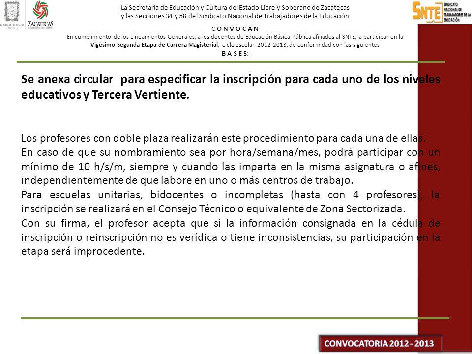 La Secretaría de Educación y Cultura del Estado Libre y Soberano de Zacatecas y las Secciones 34 y 58 del Sindicato Nacional de Trabajadores de la Educación C O N V O C A N En cumplimiento de los Lineamientos Generales, a los docentes de Educación Básica Pública afiliados al SNTE, a participar en la Vigésimo Segunda Etapa de Carrera Magisterial, ciclo escolar 2012-2013, de conformidad con las siguientes B A S E S: Se anexa circular para especificar la inscripción para cada uno de los niveles educativos y Tercera Vertiente.