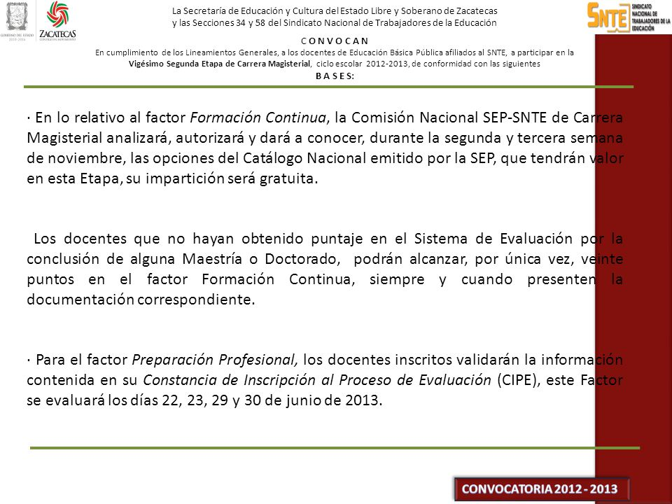 La Secretaría de Educación y Cultura del Estado Libre y Soberano de Zacatecas y las Secciones 34 y 58 del Sindicato Nacional de Trabajadores de la Educación C O N V O C A N En cumplimiento de los Lineamientos Generales, a los docentes de Educación Básica Pública afiliados al SNTE, a participar en la Vigésimo Segunda Etapa de Carrera Magisterial, ciclo escolar 2012-2013, de conformidad con las siguientes B A S E S: · Los factores Actividades Cocurriculares, Gestión Escolar (Segunda vertiente), Apoyo Educativo (Tercera vertiente), así como el Aprovechamiento Escolar en Educación Especial, se evaluarán con base en los criterios y procedimiento establecidos en los instructivos correspondientes, emitidos por la Comisión Nacional SEP-SNTE.