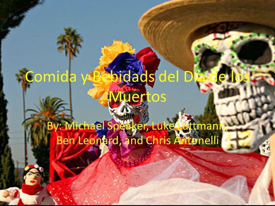 Comida y Bebidads del Día de los Muertos By: Michael Speaker, Luke Luttmann, Ben Leonard, and Chris Antonelli