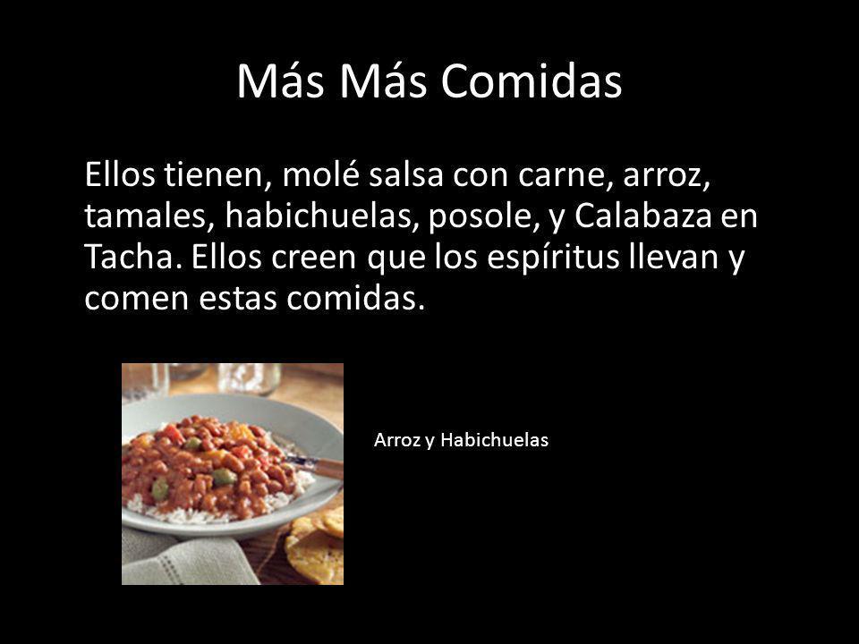 Más Más Comidas Ellos tienen, molé salsa con carne, arroz, tamales, habichuelas, posole, y Calabaza en Tacha. Ellos creen que los espíritus llevan y c