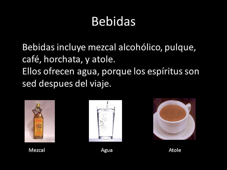 Bebidas Bebidas incluye mezcal alcohólico, pulque, café, horchata, y atole. Ellos ofrecen agua, porque los espíritus son sed despues del viaje. AtoleM