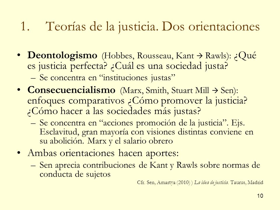 10 1.Teorías de la justicia. Dos orientaciones Deontologismo (Hobbes, Rousseau, Kant Rawls): ¿Qué es justicia perfecta? ¿Cuál es una sociedad justa? –