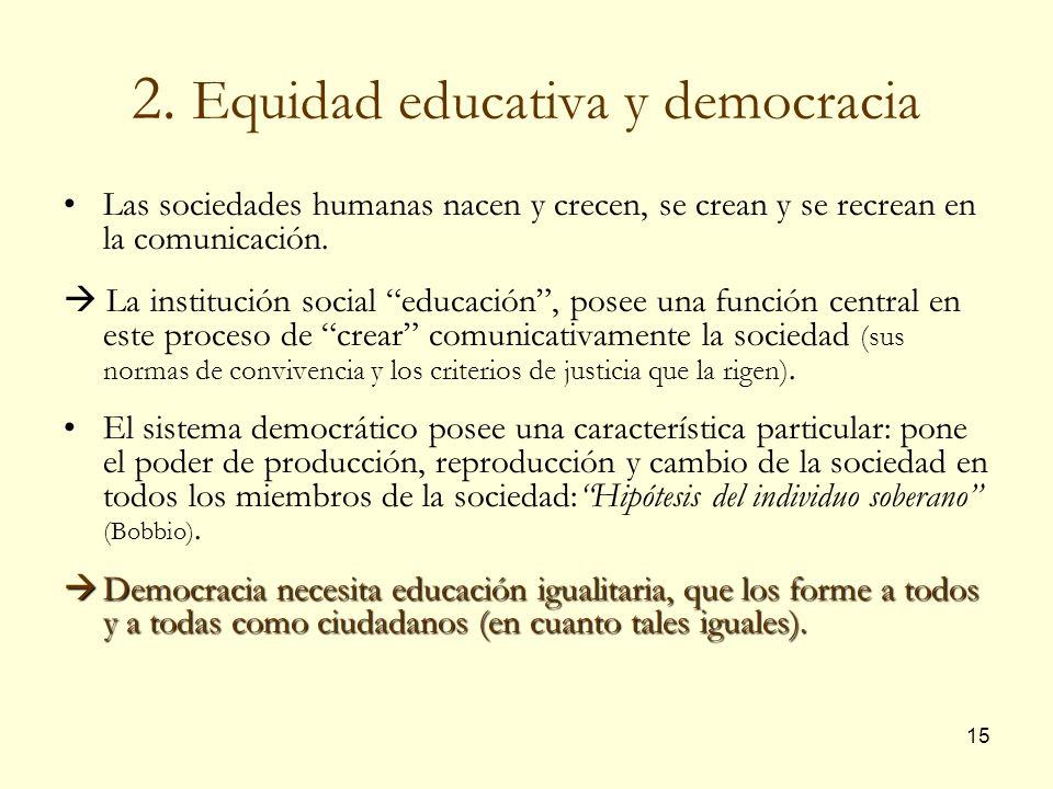 15 2. Equidad educativa y democracia Las sociedades humanas nacen y crecen, se crean y se recrean en la comunicación. La institución social educación,