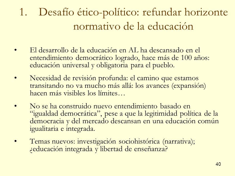 40 1.Desafío ético-político: refundar horizonte normativo de la educación El desarrollo de la educación en AL ha descansado en el entendimiento democr