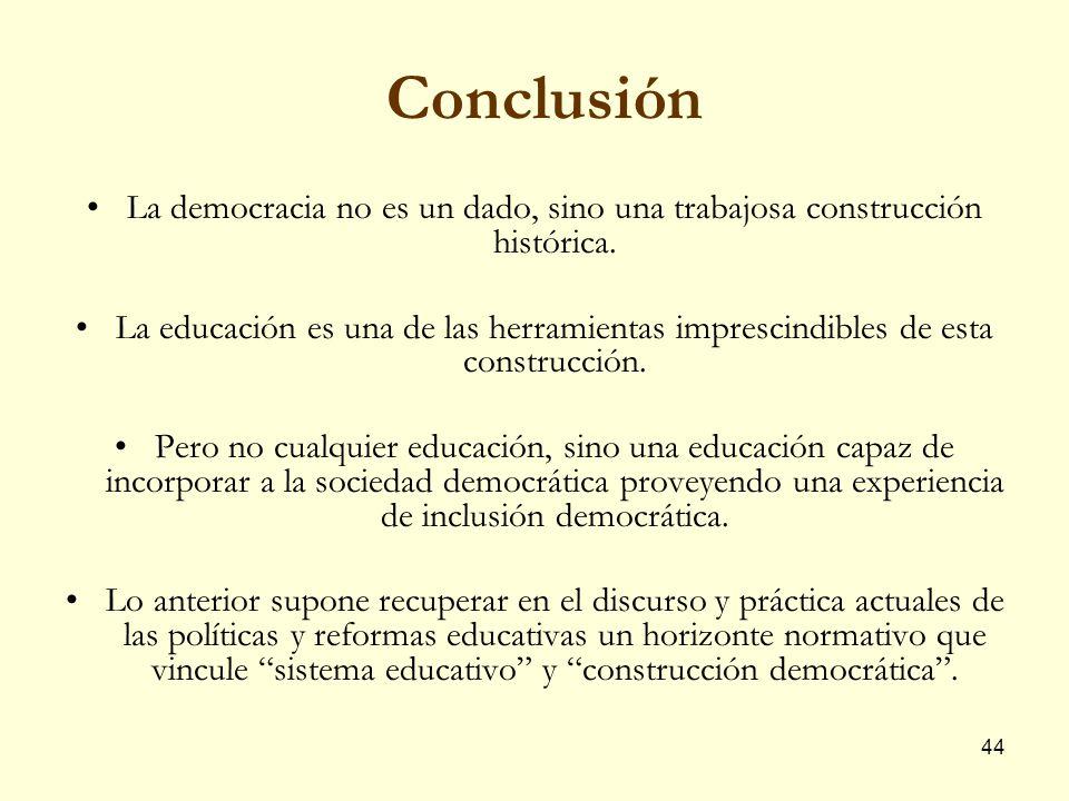 44 Conclusión La democracia no es un dado, sino una trabajosa construcción histórica. La educación es una de las herramientas imprescindibles de esta