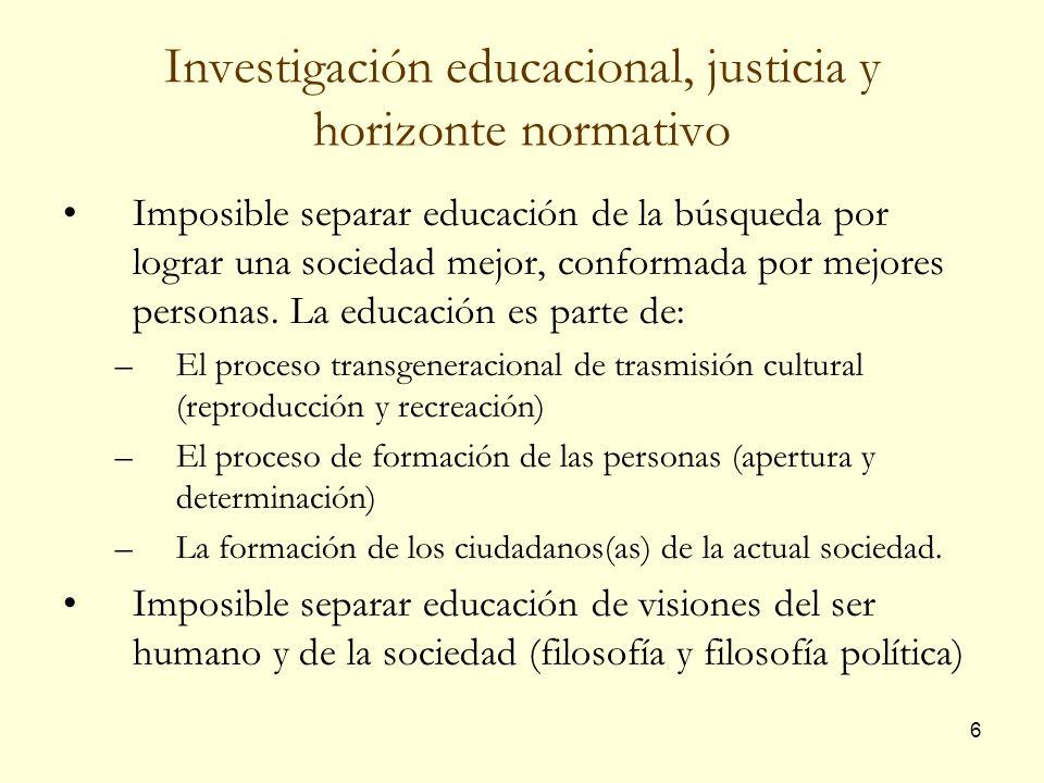 6 Investigación educacional, justicia y horizonte normativo Imposible separar educación de la búsqueda por lograr una sociedad mejor, conformada por m
