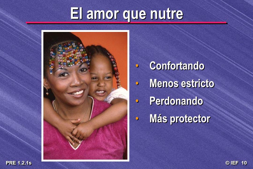 © IEF 10 PRE 1.2.1s El amor que nutre Confortando Menos estricto Perdonando Más protector