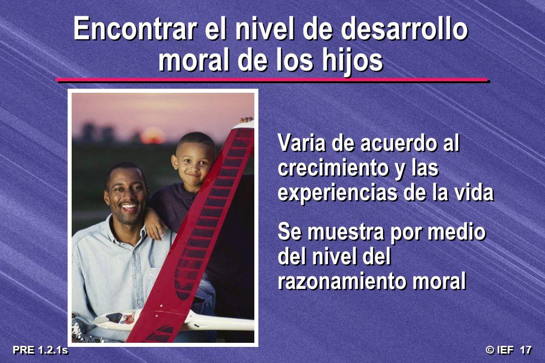 © IEF 17 PRE 1.2.1s Encontrar el nivel de desarrollo moral de los hijos Varia de acuerdo al crecimiento y las experiencias de la vida Se muestra por m