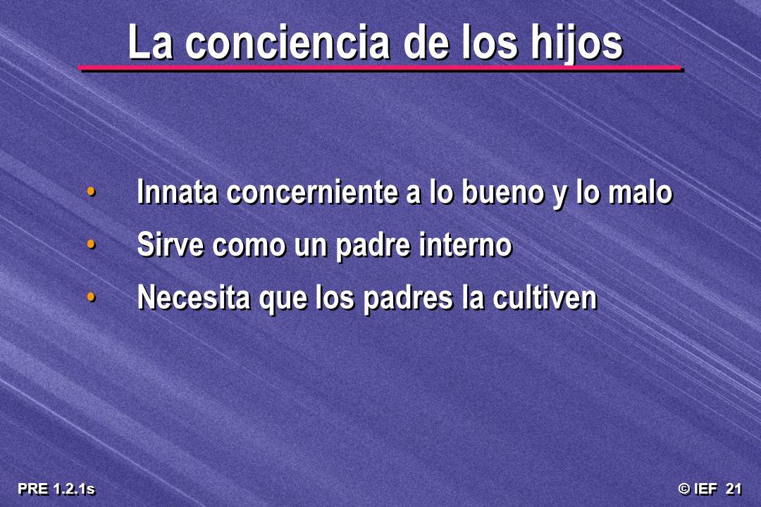 © IEF 21 PRE 1.2.1s La conciencia de los hijos Innata concerniente a lo bueno y lo malo Sirve como un padre interno Necesita que los padres la cultive