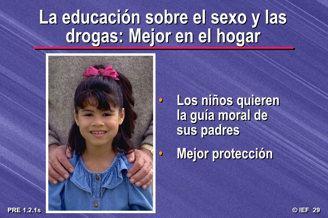 © IEF 29 PRE 1.2.1s La educación sobre el sexo y las drogas: Mejor en el hogar Los niños quieren la guía moral de sus padres Mejor protección Los niño