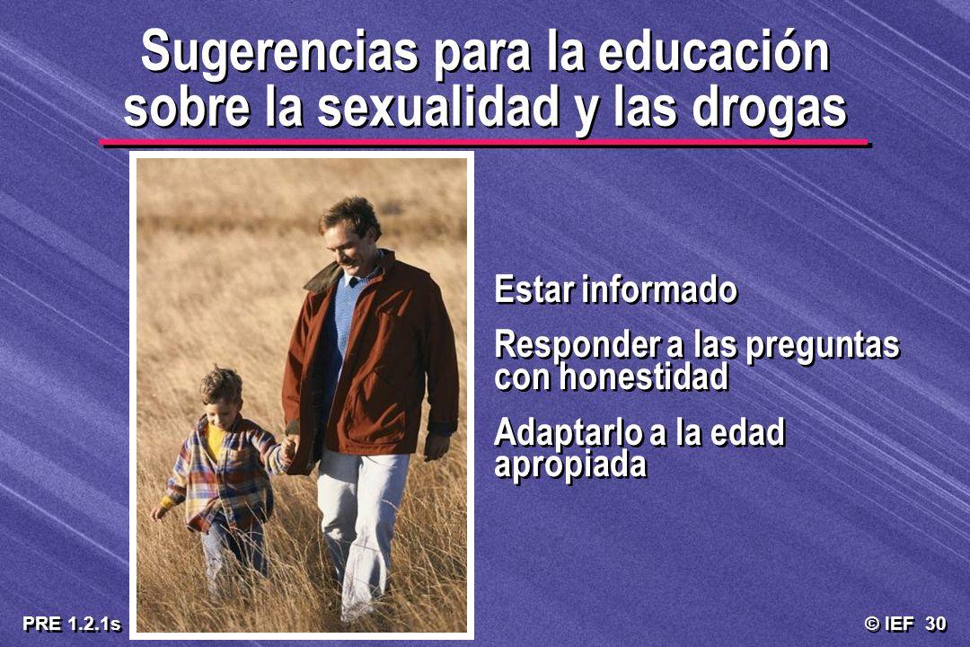 © IEF 30 PRE 1.2.1s Sugerencias para la educación sobre la sexualidad y las drogas Estar informado Responder a las preguntas con honestidad Adaptarlo