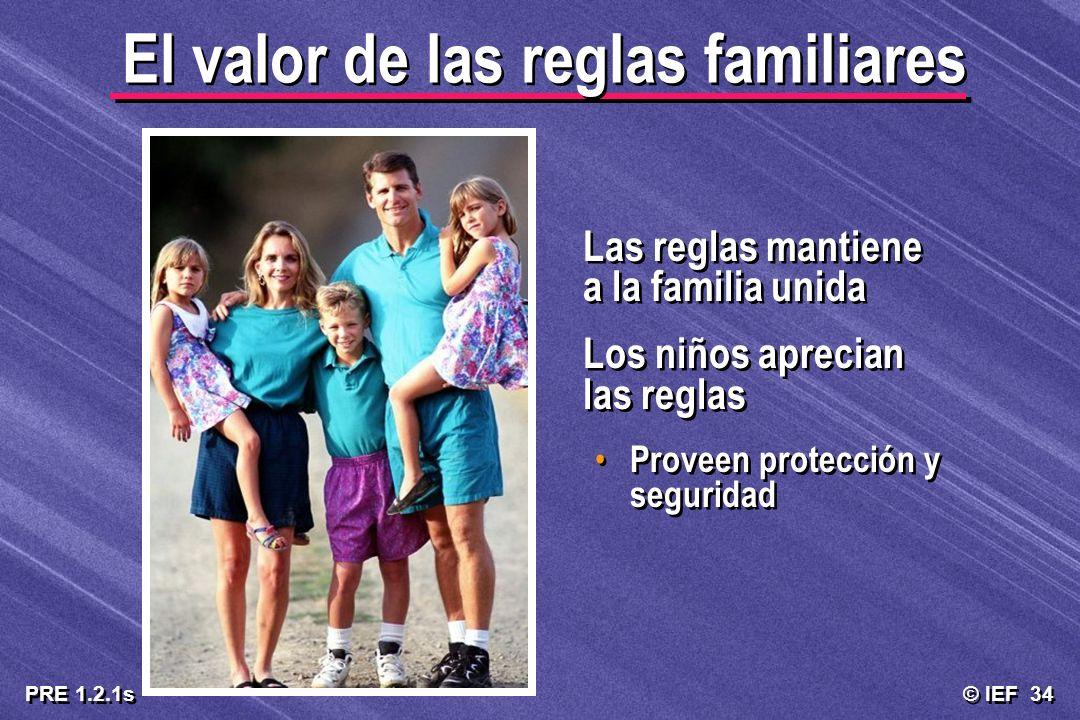 © IEF 34 PRE 1.2.1s El valor de las reglas familiares Las reglas mantiene a la familia unida Los niños aprecian las reglas Proveen protección y seguri