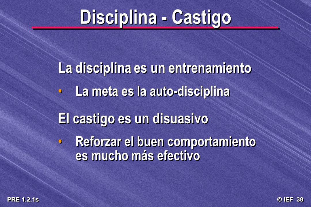 © IEF 39 PRE 1.2.1s Disciplina - Castigo La disciplina es un entrenamiento La meta es la auto-disciplina El castigo es un disuasivo Reforzar el buen c