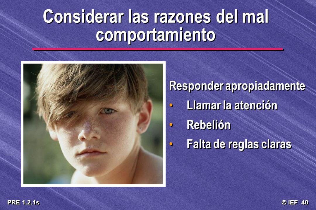 © IEF 40 PRE 1.2.1s Considerar las razones del mal comportamiento Responder apropiadamente Llamar la atención Rebelión Falta de reglas claras Responde