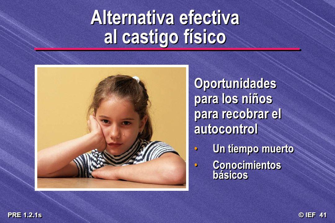 © IEF 41 PRE 1.2.1s Alternativa efectiva al castigo físico Oportunidades para los niños para recobrar el autocontrol Un tiempo muerto Conocimientos bá