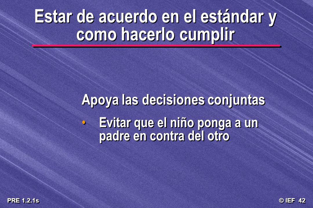 © IEF 42 PRE 1.2.1s Estar de acuerdo en el estándar y como hacerlo cumplir Apoya las decisiones conjuntas Evitar que el niño ponga a un padre en contr