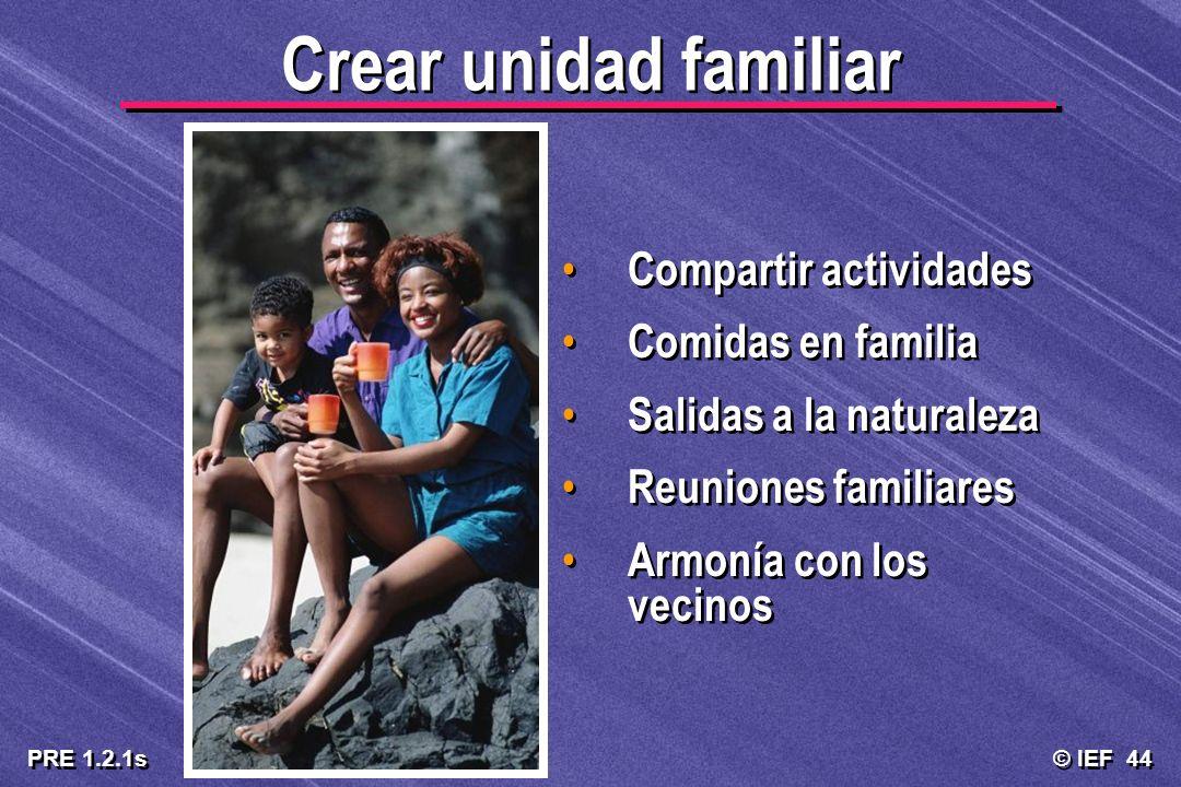 © IEF 44 PRE 1.2.1s Crear unidad familiar Compartir actividades Comidas en familia Salidas a la naturaleza Reuniones familiares Armonía con los vecino