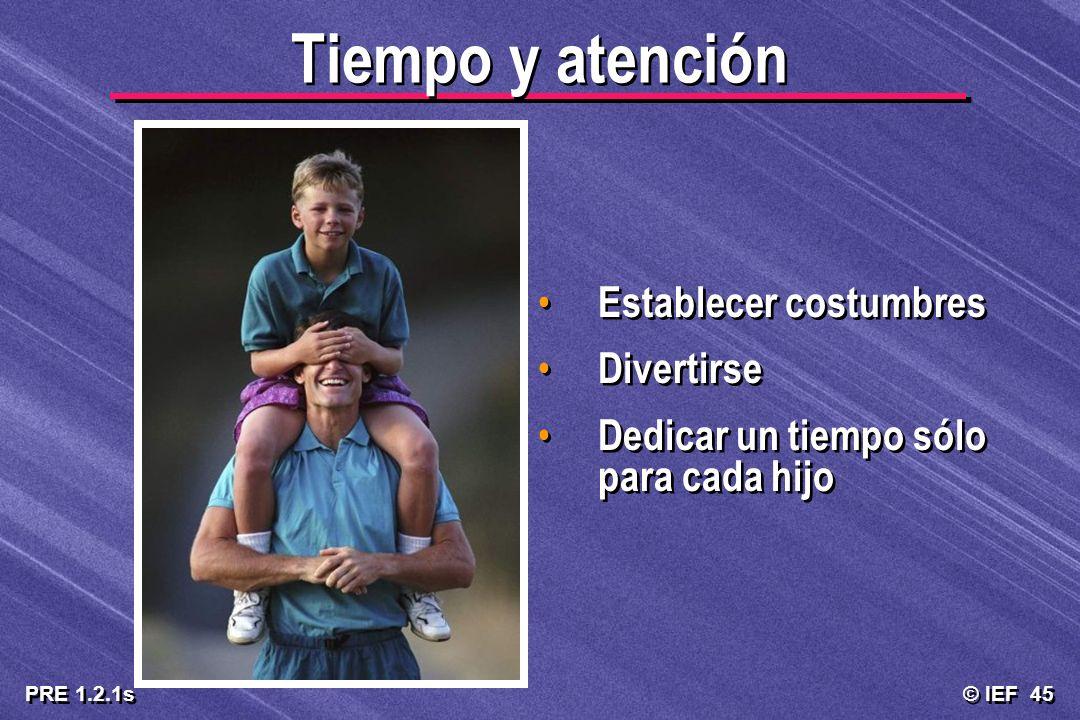 © IEF 45 PRE 1.2.1s Tiempo y atención Establecer costumbres Divertirse Dedicar un tiempo sólo para cada hijo Establecer costumbres Divertirse Dedicar