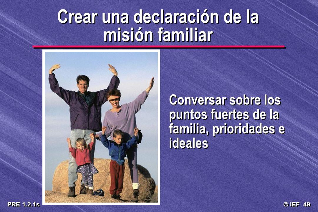 © IEF 49 PRE 1.2.1s Crear una declaración de la misión familiar Conversar sobre los puntos fuertes de la familia, prioridades e ideales