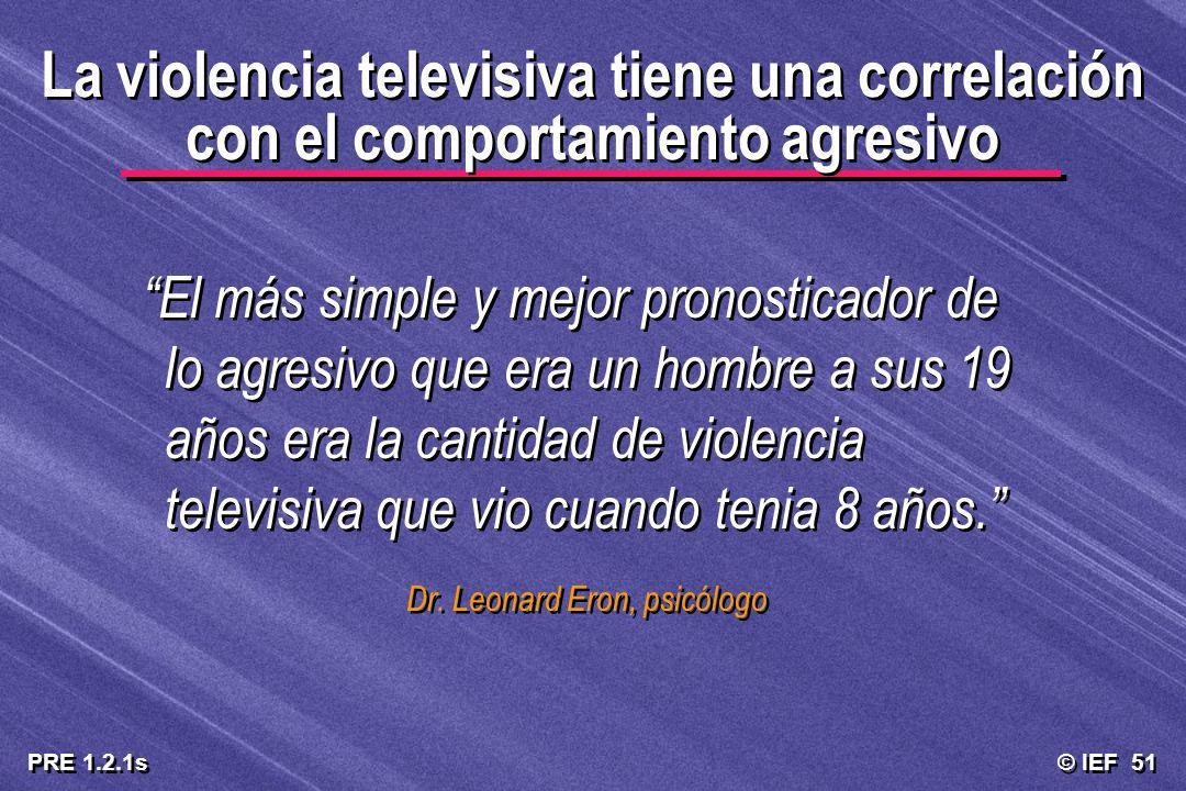 © IEF 51 PRE 1.2.1s La violencia televisiva tiene una correlación con el comportamiento agresivo El más simple y mejor pronosticador de lo agresivo qu