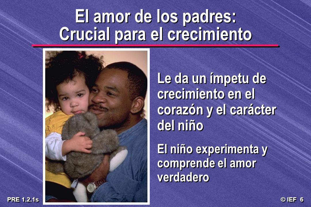 © IEF 6 PRE 1.2.1s El amor de los padres: Crucial para el crecimiento Le da un ímpetu de crecimiento en el corazón y el carácter del niño El niño expe