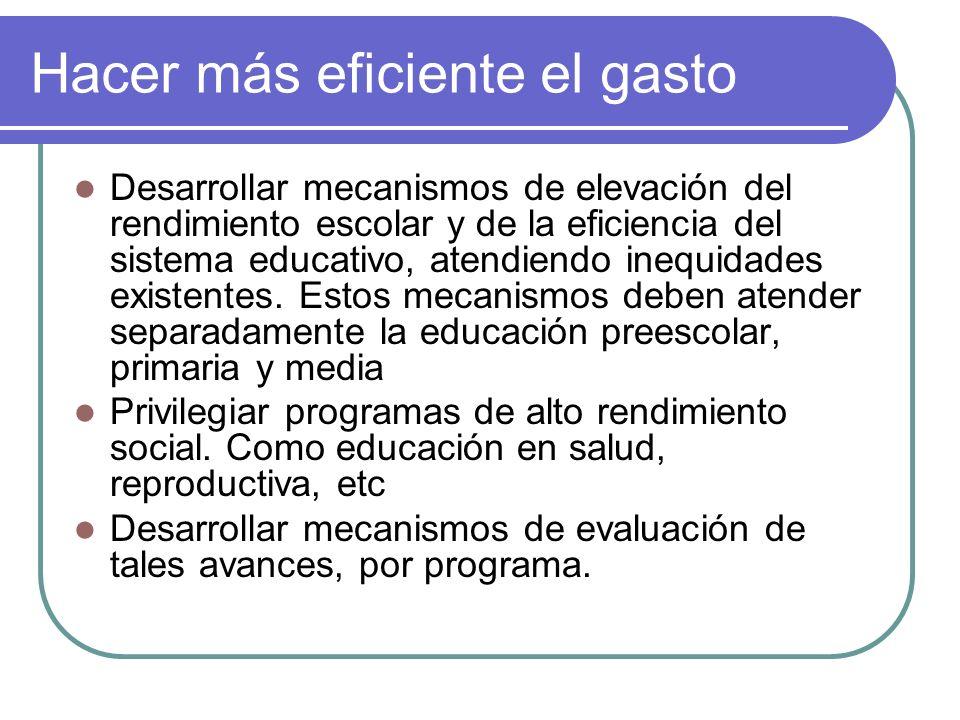 Hacer más eficiente el gasto Desarrollar mecanismos de elevación del rendimiento escolar y de la eficiencia del sistema educativo, atendiendo inequida