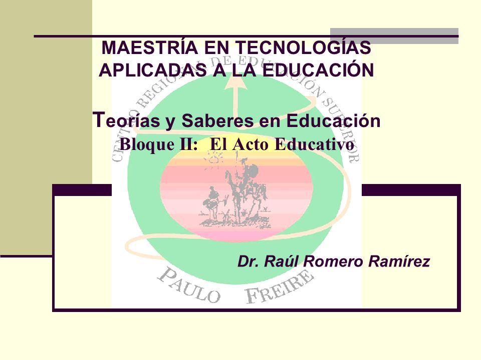MAESTRÍA EN TECNOLOGÍAS APLICADAS A LA EDUCACIÓN T eorías y Saberes en Educación Bloque II: El Acto Educativo Dr.
