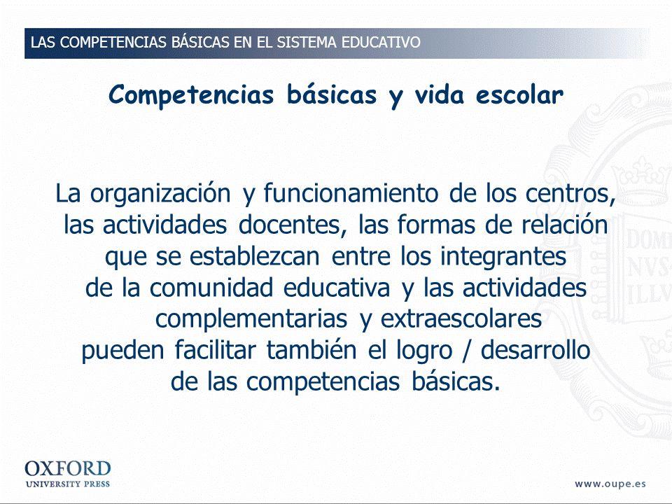 Competencias básicas y vida escolar La organización y funcionamiento de los centros, las actividades docentes, las formas de relación que se establezcan entre los integrantes de la comunidad educativa y las actividades complementarias y extraescolares pueden facilitar también el logro / desarrollo de las competencias básicas.
