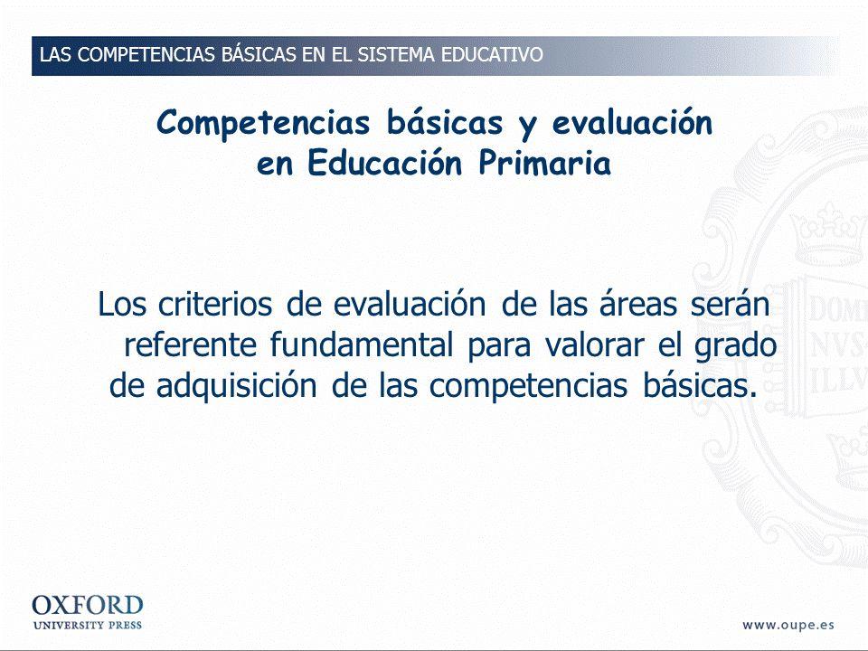 Competencias básicas y evaluación en Educación Primaria Los criterios de evaluación de las áreas serán referente fundamental para valorar el grado de adquisición de las competencias básicas.
