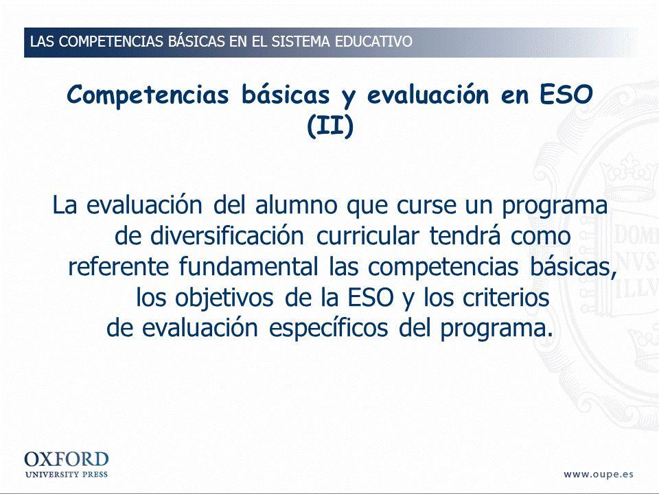 Competencias básicas y evaluación en ESO (II) La evaluación del alumno que curse un programa de diversificación curricular tendrá como referente fundamental las competencias básicas, los objetivos de la ESO y los criterios de evaluación específicos del programa.