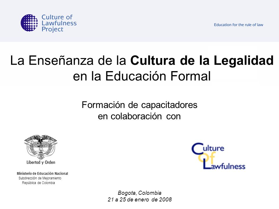 La Enseñanza de la Cultura de la Legalidad en la Educación Formal Formación de capacitadores en colaboración con Bogota, Colombia 21 a 25 de enero de