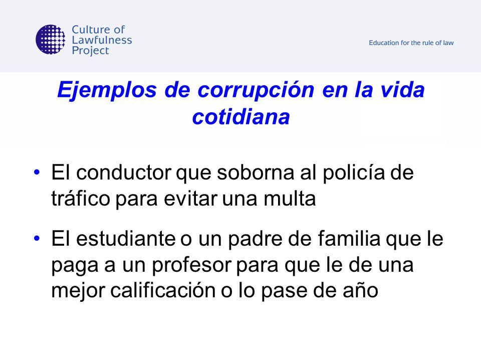 Ejemplos de corrupción en la vida cotidiana El conductor que soborna al policía de tráfico para evitar una multa El estudiante o un padre de familia q