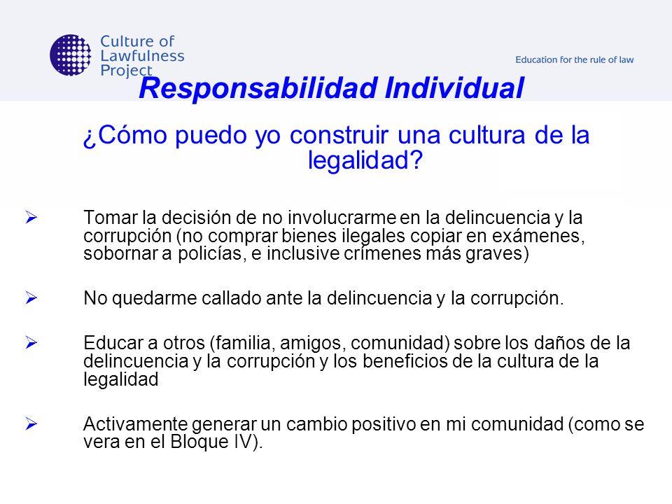 Responsabilidad Individual ¿Cómo puedo yo construir una cultura de la legalidad? Tomar la decisión de no involucrarme en la delincuencia y la corrupci