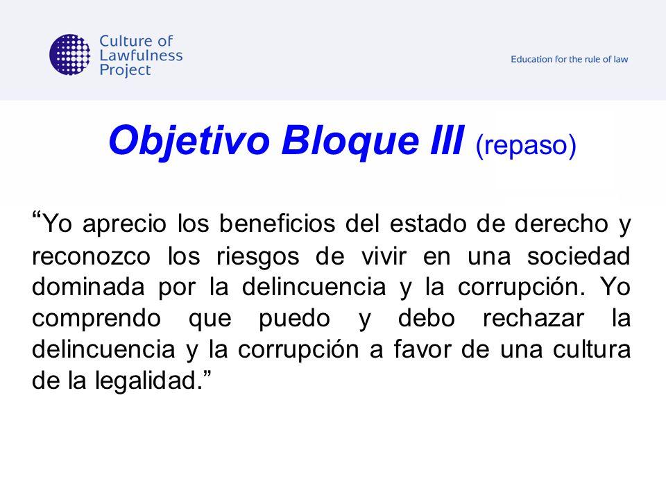 Objetivo Bloque III (repaso) Yo aprecio los beneficios del estado de derecho y reconozco los riesgos de vivir en una sociedad dominada por la delincue