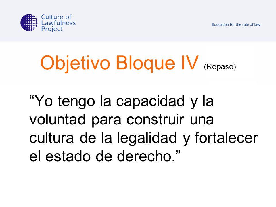 Objetivo Bloque IV (Repaso) Yo tengo la capacidad y la voluntad para construir una cultura de la legalidad y fortalecer el estado de derecho.