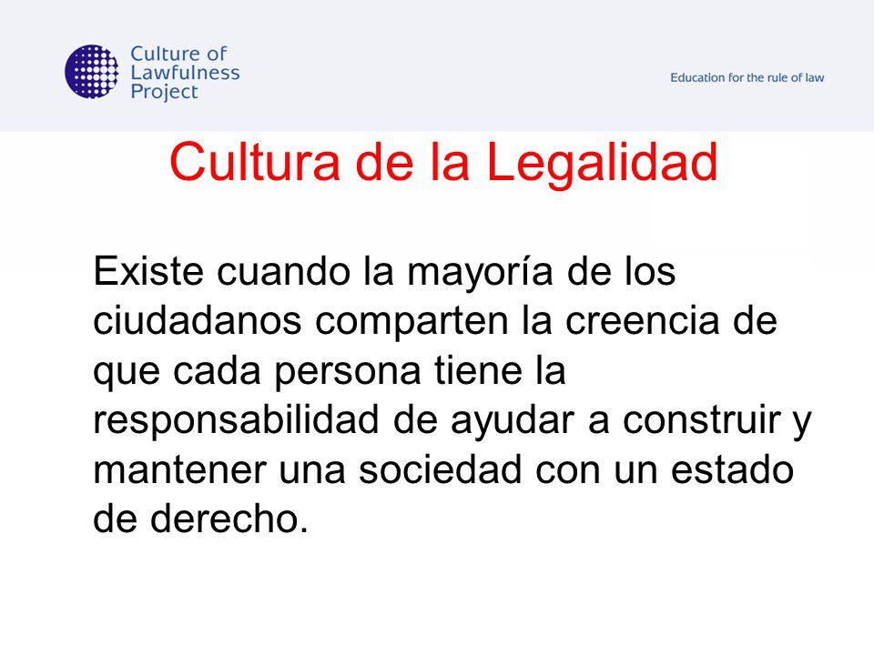 Cultura de la Legalidad Existe cuando la mayoría de los ciudadanos comparten la creencia de que cada persona tiene la responsabilidad de ayudar a cons