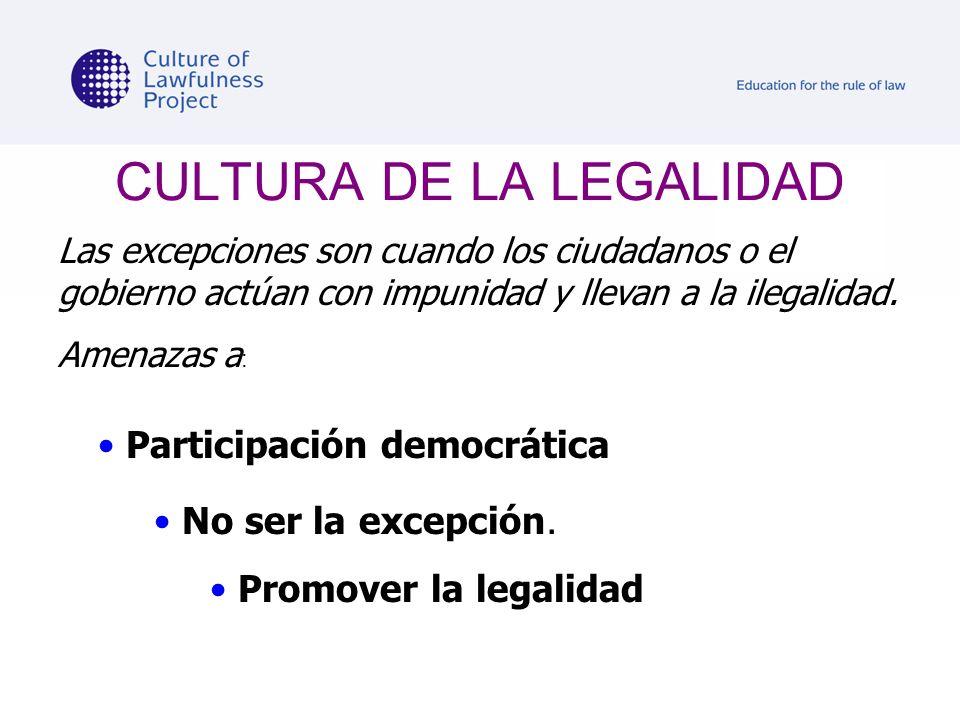 CULTURA DE LA LEGALIDAD Las excepciones son cuando los ciudadanos o el gobierno actúan con impunidad y llevan a la ilegalidad. Amenazas a : Participac
