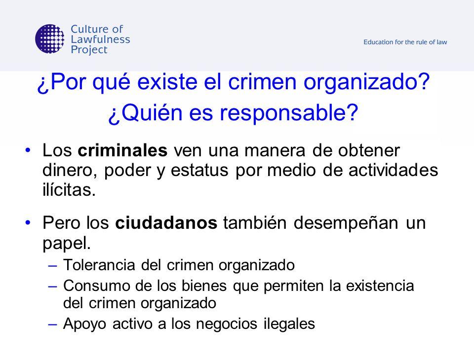 ¿Por qué existe el crimen organizado? ¿Quién es responsable? Los criminales ven una manera de obtener dinero, poder y estatus por medio de actividades