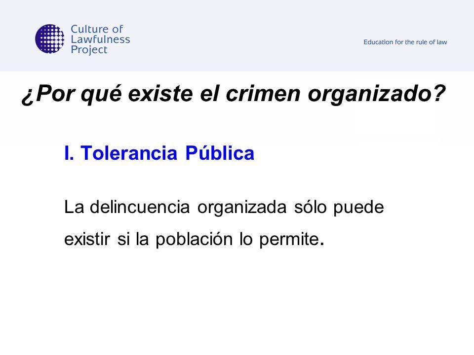 ¿Por qué existe el crimen organizado? I. Tolerancia Pública La delincuencia organizada sólo puede existir si la población lo permite.