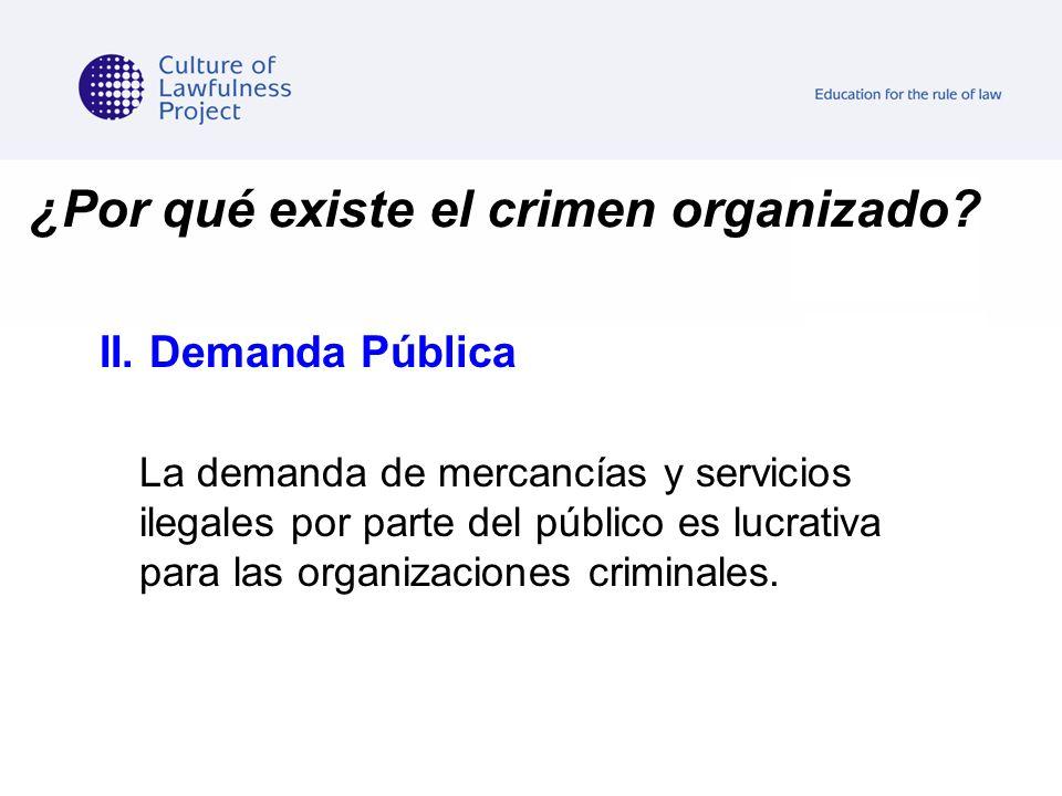 ¿Por qué existe el crimen organizado? II. Demanda Pública La demanda de mercancías y servicios ilegales por parte del público es lucrativa para las or
