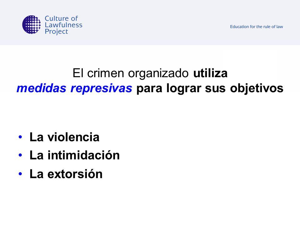 El crimen organizado utiliza medidas represivas para lograr sus objetivos La violencia La intimidación La extorsión