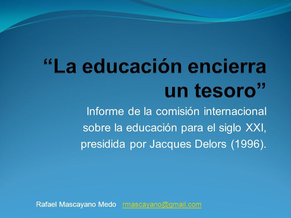 Informe de la comisión internacional sobre la educación para el siglo XXI, presidida por Jacques Delors (1996). Rafael Mascayano Medo rmascayano@gmail