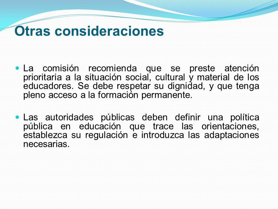 Otras consideraciones La comisión recomienda que se preste atención prioritaria a la situación social, cultural y material de los educadores. Se debe