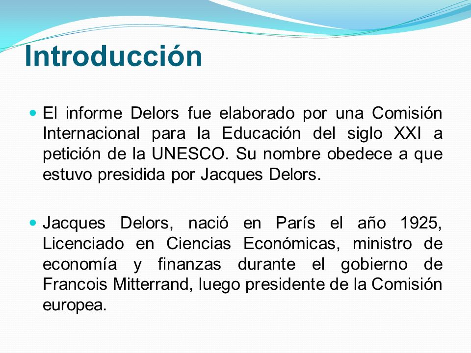 Introducción El informe Delors fue elaborado por una Comisión Internacional para la Educación del siglo XXI a petición de la UNESCO. Su nombre obedece