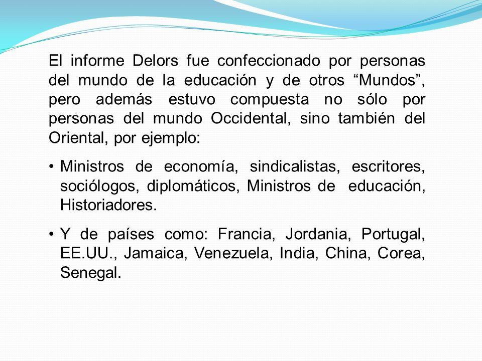 El informe Delors fue confeccionado por personas del mundo de la educación y de otros Mundos, pero además estuvo compuesta no sólo por personas del mundo Occidental, sino también del Oriental, por ejemplo: Ministros de economía, sindicalistas, escritores, sociólogos, diplomáticos, Ministros de educación, Historiadores.